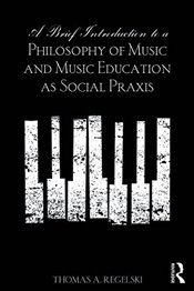 Brief Introduction to A Philosophy of Music and Music Education as Social Praxis - Regelski, Thomas A.