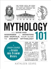 Mythology 101 : From Gods and Goddesses to Monsters and Mortals, Your Guide to Ancient Mythology - Sears, Kathleen