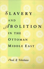 Slavery and Abolition in the Ottoman Middle East - Toledano, Ehud R.