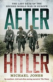 After Hitler : The Last Days of the Second World War in Europe - Jones, Michael