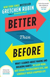Better Than Before: What I Learned About Making and Breaking Habits  to Sleep More, Quit Sugar, Proc - Rubin, Gretchen