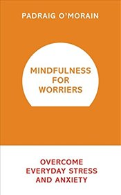 Mindfulness for Worriers : Overcome Everyday Stress and Anxiety - OMorain, Padraig