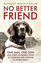 No Better Friend : One Man, One Dog, and Their Incredible Story of Courage and Survival in World War - Weintraub, Robert