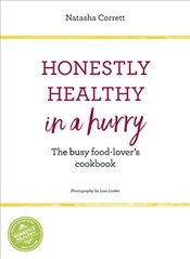 Honestly Healthy in a Hurry : The Busy Food-Lovers Cookbook - Corrett, Natasha