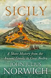 Sicily : A Short History, from the Greeks to Cosa Nostra - Norwich, John Julius