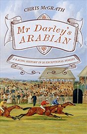 Mr Darleys Arabian : High Life, Low Life, Sporting Life : A History of Racing in 25 Horses - McGrath, Christopher