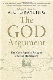God Argument : The Case Against Religion and for Humanism - Grayling, A. C.