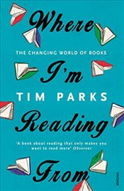 Where Im Reading From : The Changing World of Books - Parks, Tim