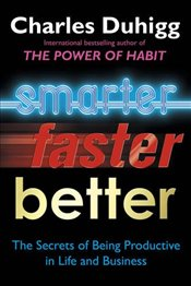 Smarter, Faster, Better : The Secrets of Being Productive in Life and Business - Duhigg, Charles
