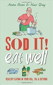 Sod it! Eat Well : Healthy Eating in Your 60s, 70s and Beyond - Bean, Anita