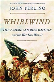 Whirlwind : The American Revolution and the War That Won It - Ferling, John