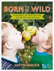Born to be Wild : Hundreds of Free Nature Activities for Families  - Garlick, Hattie
