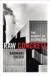 Raw Concrete: The Beauty of Brutalism - Calder, Barnabas