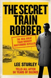 Secret Train Robber: My Life with the True Mastermind of the Great Train Robbery -