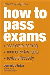 How to Pass Exams : Accelerate Learning  Memorise Key Facts Revise Effectively - OBrien, Dominic