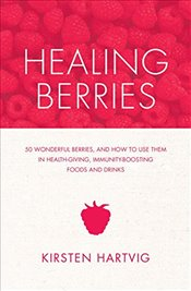 Healing Berries : 50 Wonderful Berries, and How to Use Them in Healthgiving Foods and Drinks - Hartvig, Kirsten