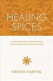 Healing Spices : 50 Wonderful Spices, and How to Use Them in Healthgiving Foods and Drinks - Hartvig, Kirsten