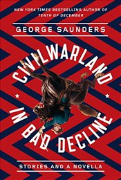 Civilwarland in Bad Decline : Stories and a Novella - Saunders, George