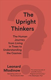 Upright Thinkers : The Human Journey from Living in Trees to Understanding the Cosmos - Mlodinow, Leonard