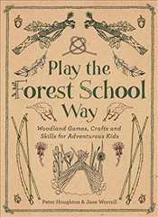 Play the Forest School Way : Woodland Games and Crafts for Adventurous Kids - Houghton, Peter