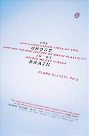 Ghost in My Brain : How a Concussion Stole My Life and How the New Science of Brain Plasticity Helpe - Elliott, Clark