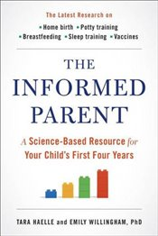 Informed Parent : A Science-Based Resource for Your Childs First Four Years - Haelle, Tara