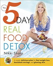 5-Day Real Food Detox: A Simple, Delicious Plan for Fast Weight Loss, Banished Cravings, and Glowing - Sharp, Nikki