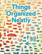 Things Organized Neatly : The Art of Arranging the Everyday - Radcliffe, Austin