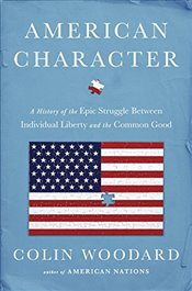 American Character : A History of the Epic Struggle Between Individual Liberty and the Common Good - Woodard, Colin