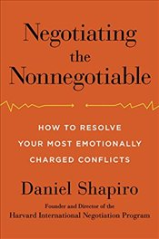 Negotiating the Nonnegotiable: How to Resolve Your Most Emotionally Charged Conflicts - Shapiro, Daniel