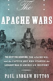 Apache Wars: The Hunt for Geronimo, the Apache Kid, and the Captive Boy Who Started the Longest War  - Hutton, Paul Andrew