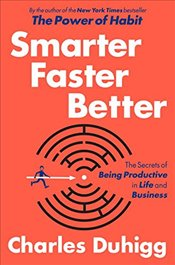 Smarter Faster Better: The Secrets of Being Productive in Life and Business - Duhigg, Charles