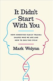 It Didnt Start with You : How Inherited Family Trauma Shapes Who We Are and How to End the Cycle - Wolynn, Mark