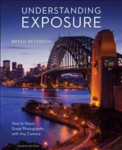 Understanding Exposure : How to Shoot Great Photographs with Any Camera - Peterson, Bryan