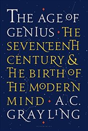 Age of Genius : The Seventeenth Century and the Birth of the Modern Mind - Grayling, A. C.
