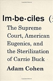 Imbeciles: The Supreme Court, American Eugenics, and the Sterilization of Carrie Buck - Cohen, Adam