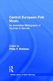 Central European Folk Music : An Annotated Bibliography of Sources in German  - Bohlman, Philip V.