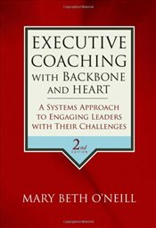 Executive Coaching with Backbone and Heart 2E : A Systems Approach to Engaging Leaders with Their Ch - ONeill, Mary Beth
