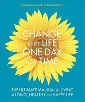 Change Your Life One Day at a Time : The Ultimate Manual for Living a Long, Healthy and Happy Life - Boniwell, Ilona