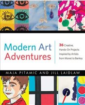 Modern Art Adventures : Create Your Own Modern Masterpieces Inspired by Artists from Monet to Banksy - Pitamic, Maja