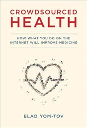 Crowdsourced Health : How What You Do on the Internet Will Improve Medicine - Yom-Tov, Elad