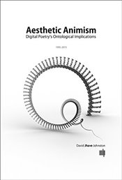 Aesthetic Animism : Digital Poetrys Ontological Implications - Johnston, David Jhave