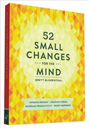 52 Small Changes for the Mind : Improve Memory - Minimize Stress - Increase Productivity - Boost Hap - Blumenthal, Brett