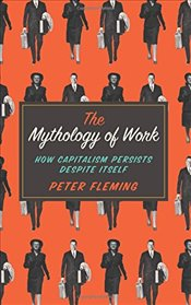 Mythology of Work : How Capitalism Persists Despite Itself - Fleming, Peter