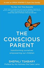 Conscious Parent : Transforming Ourselves, Empowering Our Children - Tsabary, Shefali