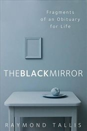 Black Mirror : Fragments of an Obituary for Life - Tallis, Raymond