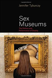 Sex Museums : The Politics and Performance of Display - Tyburczy, Jennifer
