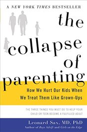 Collapse of Parenting : How We Hurt Our Kids When We Treat Them Like Grown-ups - Sax, Leonard