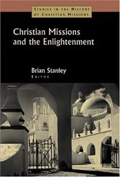 Christian Missions and the Enlightenment (Studies in the History of Christian Missions) - Stanley, Brian