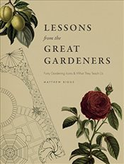 Lessons from the Great Gardeners : Forty Gardening Icons and What They Teach Us - Biggs, Matthew
